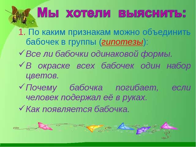 1. По каким признакам можно объединить бабочек в группы (гипотезы): Все ли ба...
