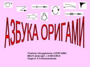 Учебное объединение «ОРИГАМИ» МБОУ ДОД ЦДТ, г.ЕНИСЕЙСК Педагог А.А.Калашникова