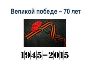 Великой победе – 70 лет 1941 – 1945 – 2015