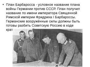 План Барбаросса - условное название плана войны Германии против СССР. План по