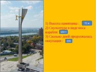 1) Высота памятника : 2) Скульптура в виде носа корабля: 3) Сколько дней прод