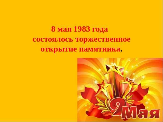 8 мая 1983 года состоялось торжественное открытие памятника.