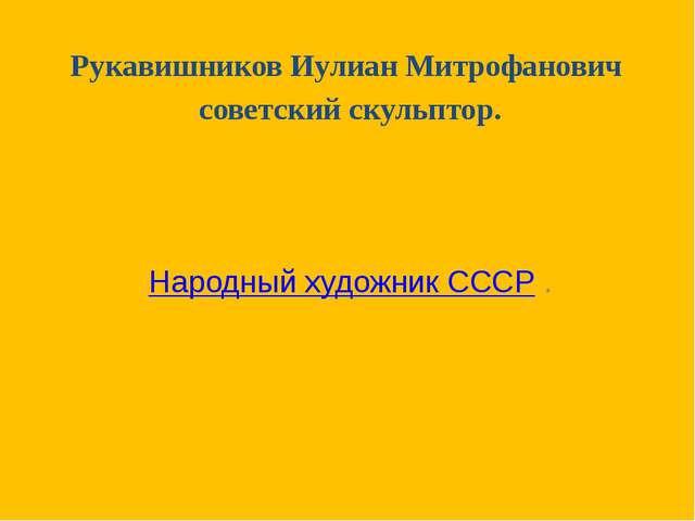 Рукавишников Иулиан Митрофанович советский скульптор.  Народный художник СС...