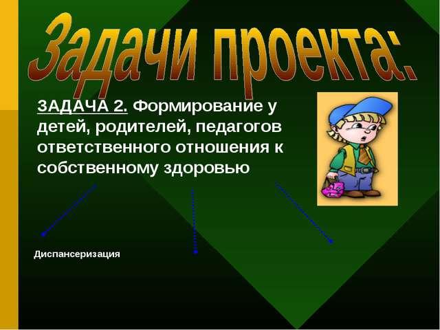 ЗАДАЧА 2. Формирование у детей, родителей, педагогов ответственного отношения...