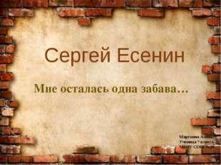 Сергей Есенин Мне осталась одна забава… Марухина Алёна Ученица 7 класса МБОУ