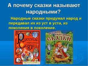 А почему сказки называют народными? Народные сказки придумал народ и передава