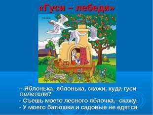 «Гуси – лебеди» – Яблонька, яблонька, скажи, куда гуси полетели? - Съешь моег