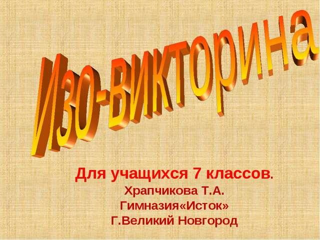 Для учащихся 7 классов. Храпчикова Т.А. Гимназия«Исток» Г.Великий Новгород