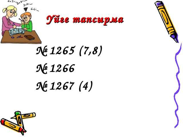 Үйге тапсырма № 1265 (7,8) № 1266 № 1267 (4)