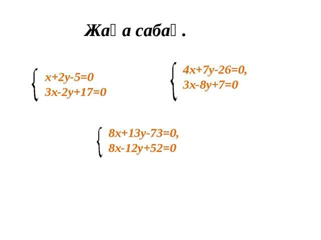 Жаңа сабақ. х+2у-5=0 3х-2у+17=0 4х+7у-26=0, 3х-8у+7=0 8х+13у-73=0, 8х-12у+52=0