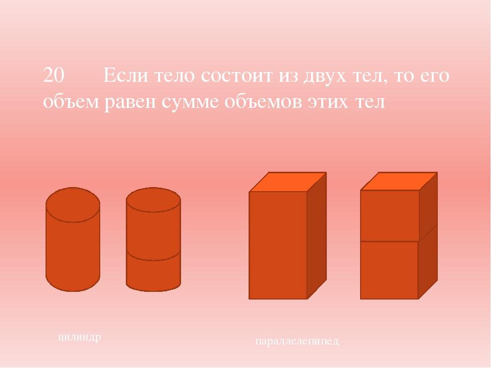 цилиндр параллелепипед 20 Если тело состоит из двух тел, то его объем равен...