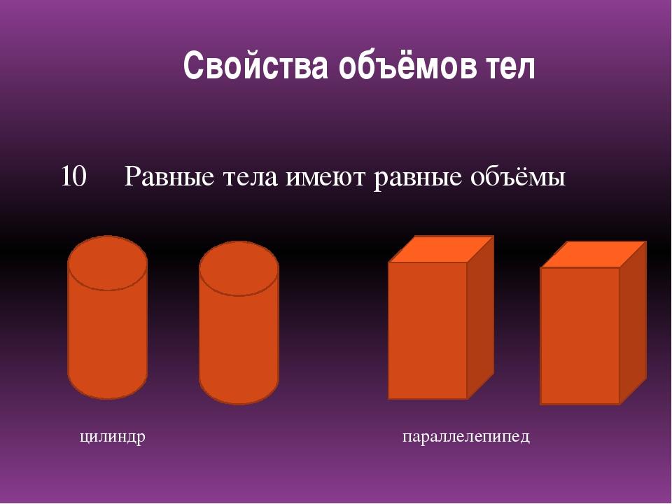 10 Равные тела имеют равные объёмы цилиндр параллелепипед Свойства объёмов тел