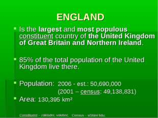 ENGLAND Is the largest and most populous constituent country of the United Ki