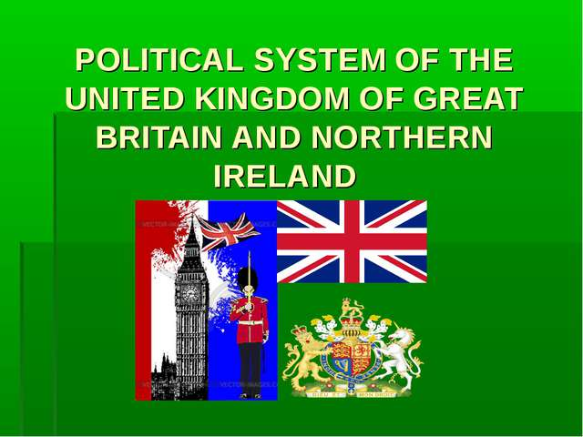 POLITICAL SYSTEM OF THE UNITED KINGDOM OF GREAT BRITAIN AND NORTHERN IRELAND