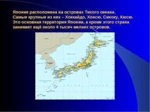 Япония расположена на островах Тихого океана. Самые крупные из них – Хоккайдо