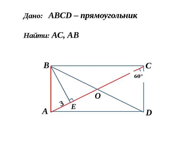 Дано: АBCD – прямоугольник Найти: АC, АB А B C D О 3 Е