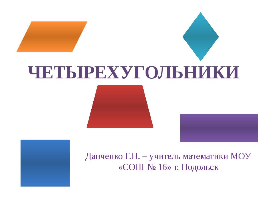 ЧЕТЫРЕХУГОЛЬНИКИ Данченко Г.Н. – учитель математики МОУ «СОШ № 16» г. Подольск