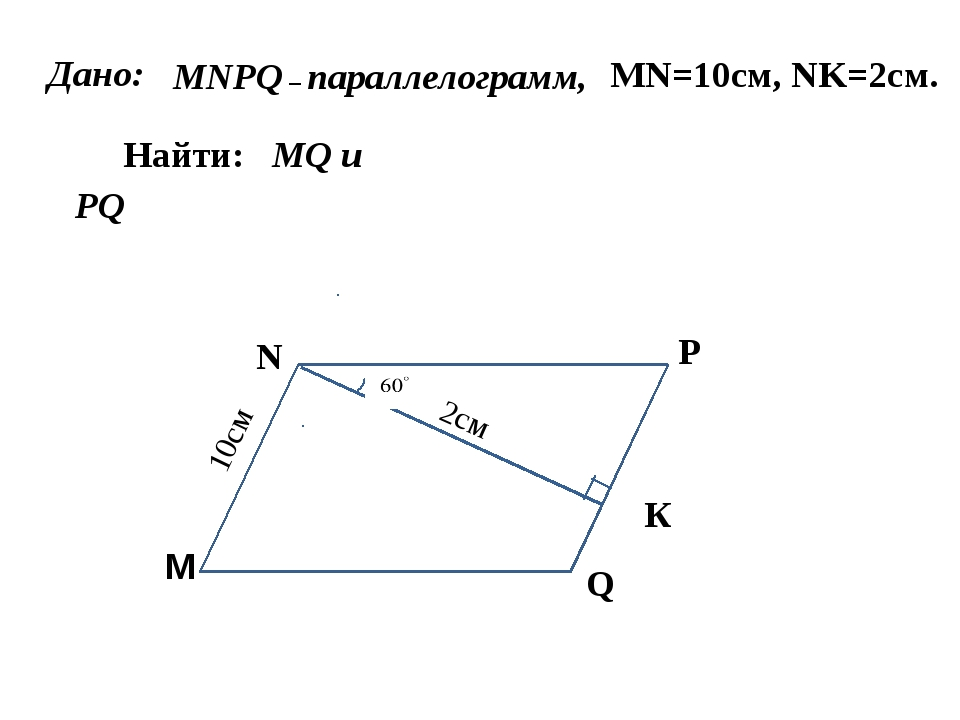 M M N P Q MNPQ – параллелограмм, Дано: К MN=10см, NK=2см. Найти: MQ и PQ 10см...