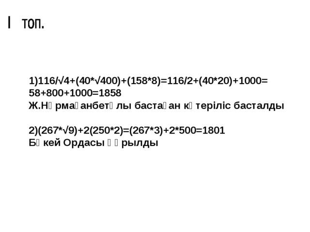 1)116/√4+(40*√400)+(158*8)=116/2+(40*20)+1000= 58+800+1000=1858 Ж.Нұрмағанбет...