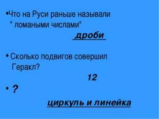 """Что на Руси раньше называли """" ломаными числами"""" дроби Сколько подвигов совер"""
