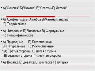 """А)""""Основы"""" Б)""""Начала"""" В)""""Старты»Г) Истоки"""" А) Арифметика Б) Алгебра В)Матема"""