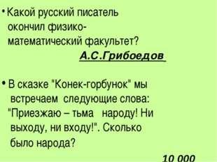 Какой русский писатель окончил физико- математический факультет? А.С.Грибоед