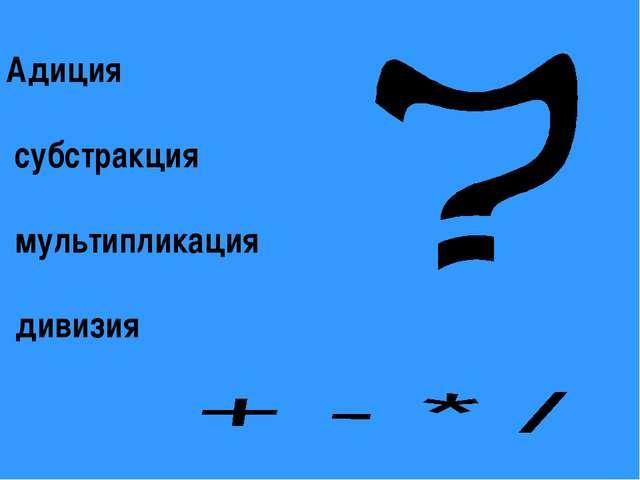 Адиция субстракция мультипликация дивизия