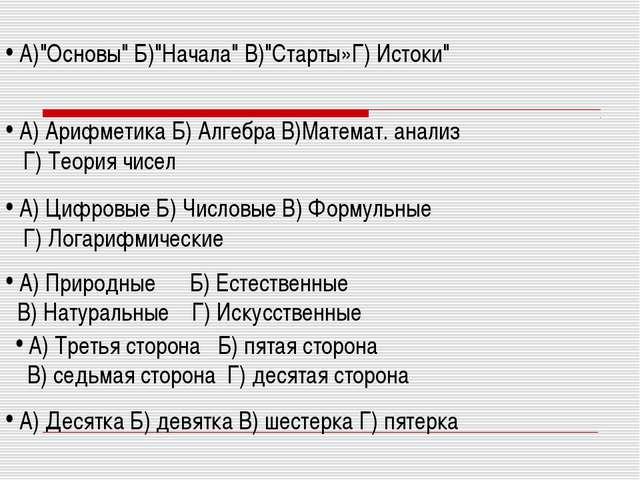 """А)""""Основы"""" Б)""""Начала"""" В)""""Старты»Г) Истоки"""" А) Арифметика Б) Алгебра В)Матема..."""