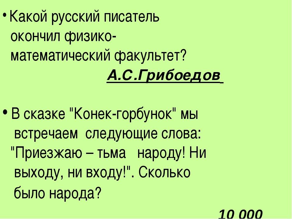 Какой русский писатель окончил физико- математический факультет? А.С.Грибоед...