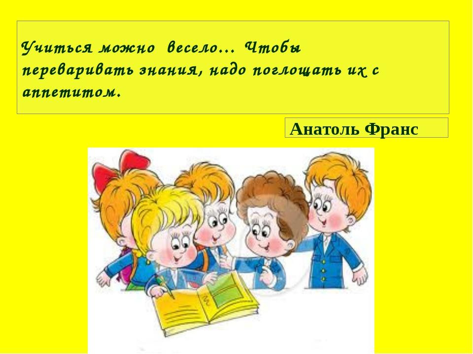 Учиться можно весело… Чтобы переваривать знания, надо поглощать их с аппетит...