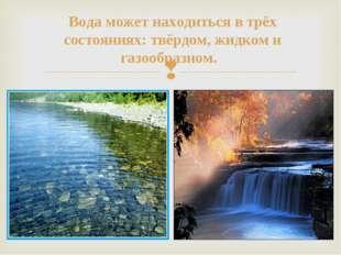 Вода может находиться в трёх состояниях: твёрдом, жидком и газообразном.