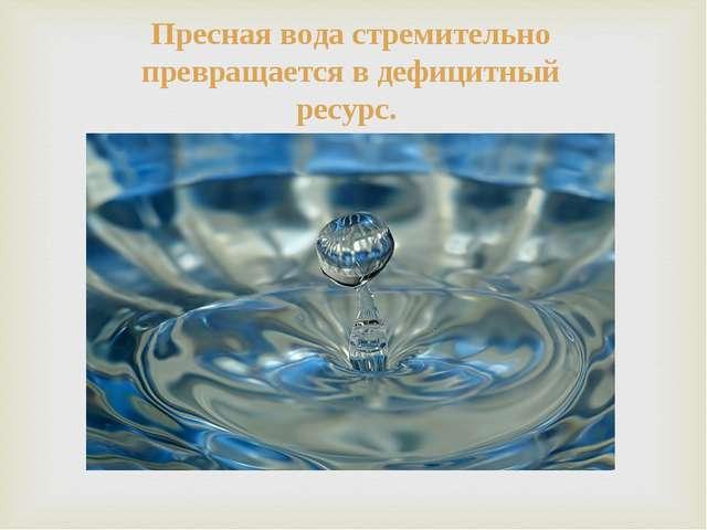 Пресная вода стремительно превращается в дефицитный ресурс.