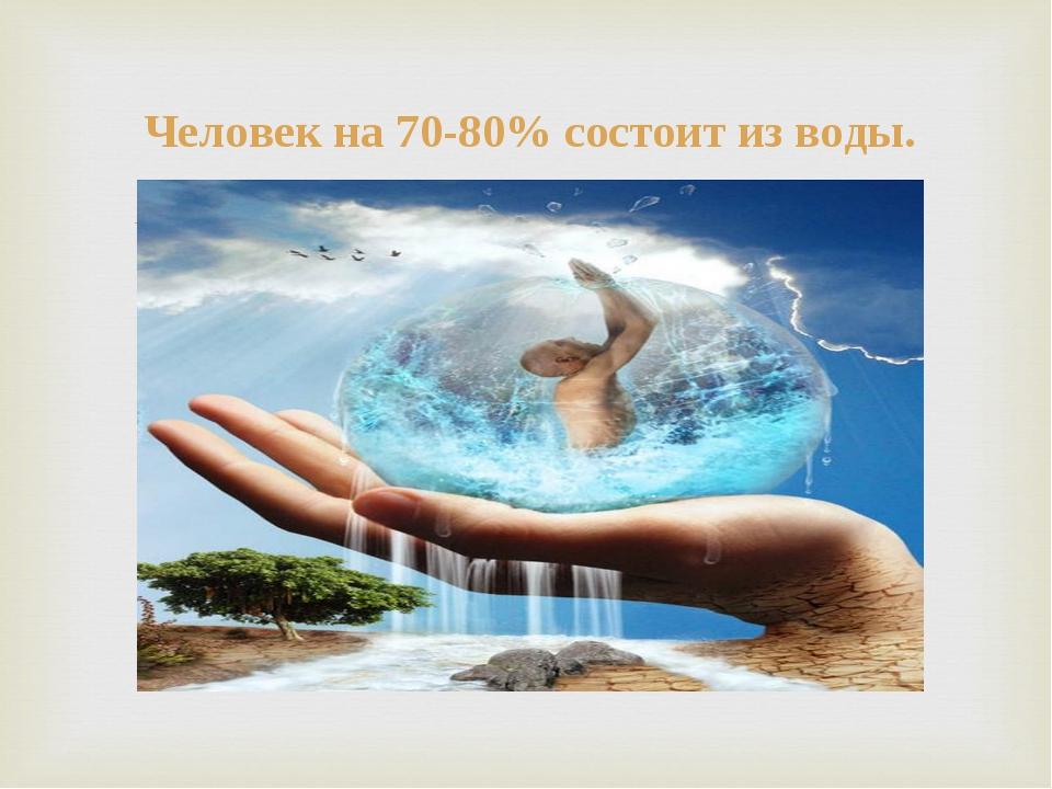 Человек на 70-80% состоит из воды.
