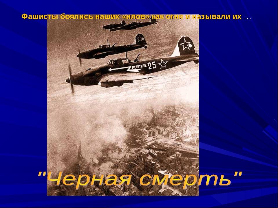 Фашисты боялись наших «илов» как огня и называли их …