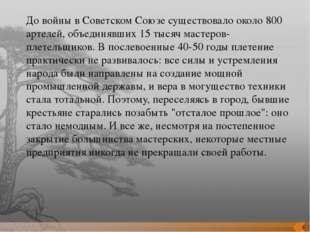 До войны в Советском Союзе существовало около 800 артелей, объединявших 15 ты