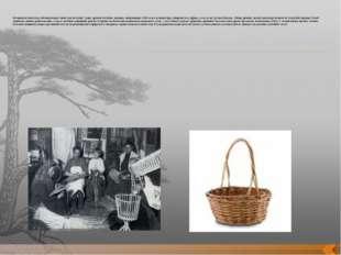 История плетеных изделий насчитывает много тысячелетий. Самые древние плетён