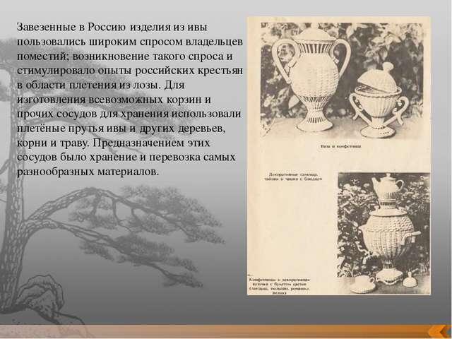 Завезенные в Россию изделия из ивы пользовались широким спросом владельцев по...