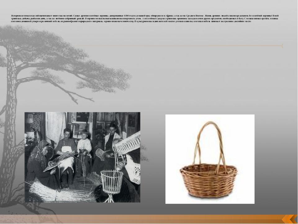 История плетеных изделий насчитывает много тысячелетий. Самые древние плетён...