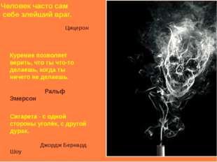 Человек часто сам себе злейший враг. Цицерон Курение позволяет верить, что т