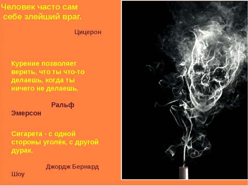 Человек часто сам себе злейший враг. Цицерон Курение позволяет верить, что т...