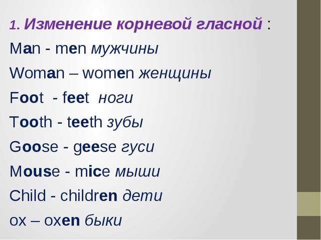 1. Изменение корневой гласной : Man - men мужчины Woman – women женщины Foot...