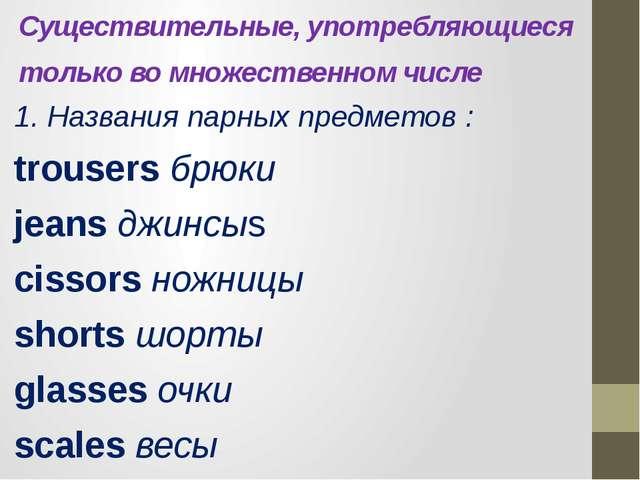 Существительные, употребляющиеся только во множественном числе  1. Названия...