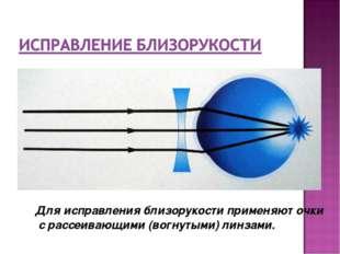 Для исправления близорукости применяют очки с рассеивающими (вогнутыми) линз