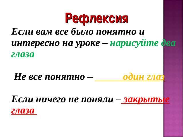 Рефлексия Если вам все было понятно и интересно на уроке – нарисуйте два глаз...