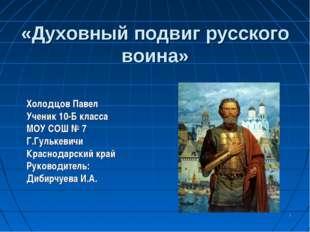 * «Духовный подвиг русского воина» Холодцов Павел Ученик 10-Б класса МОУ СОШ