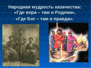 * Народная мудрость казачества: «Где вера – там и Родина», «Где Бог – там и п