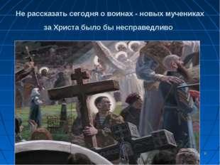* Не рассказать сегодня о воинах - новых мучениках за Христа было бы несправе