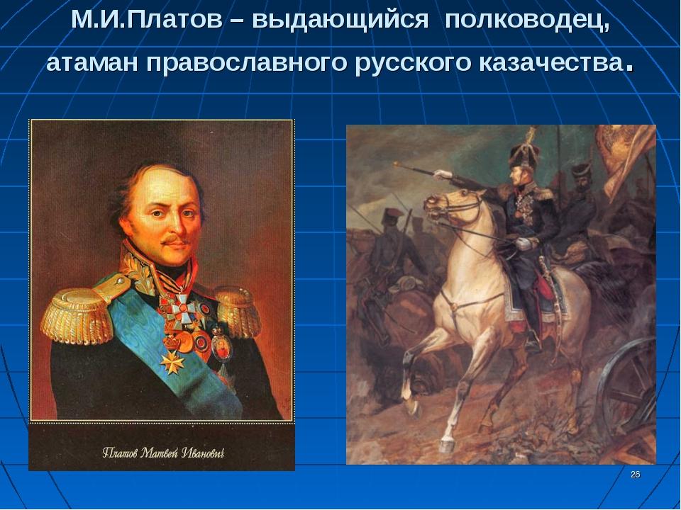 * М.И.Платов – выдающийся полководец, атаман православного русского казачества.