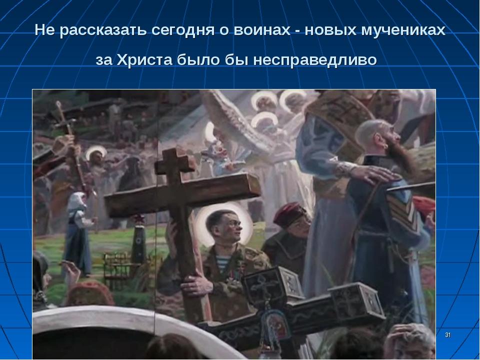 * Не рассказать сегодня о воинах - новых мучениках за Христа было бы несправе...