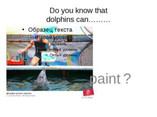 Do you know that dolphins can……… 	paint ?